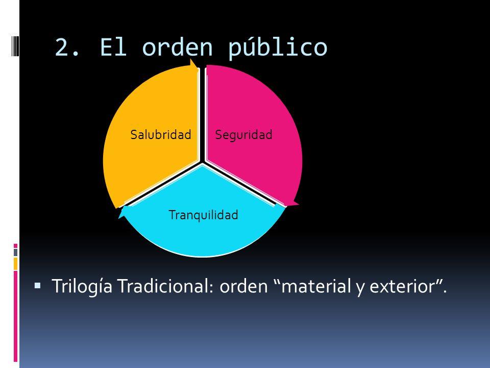 2.El orden público Trilogía Tradicional: orden material y exterior. Seguridad Tranquilidad Salubridad