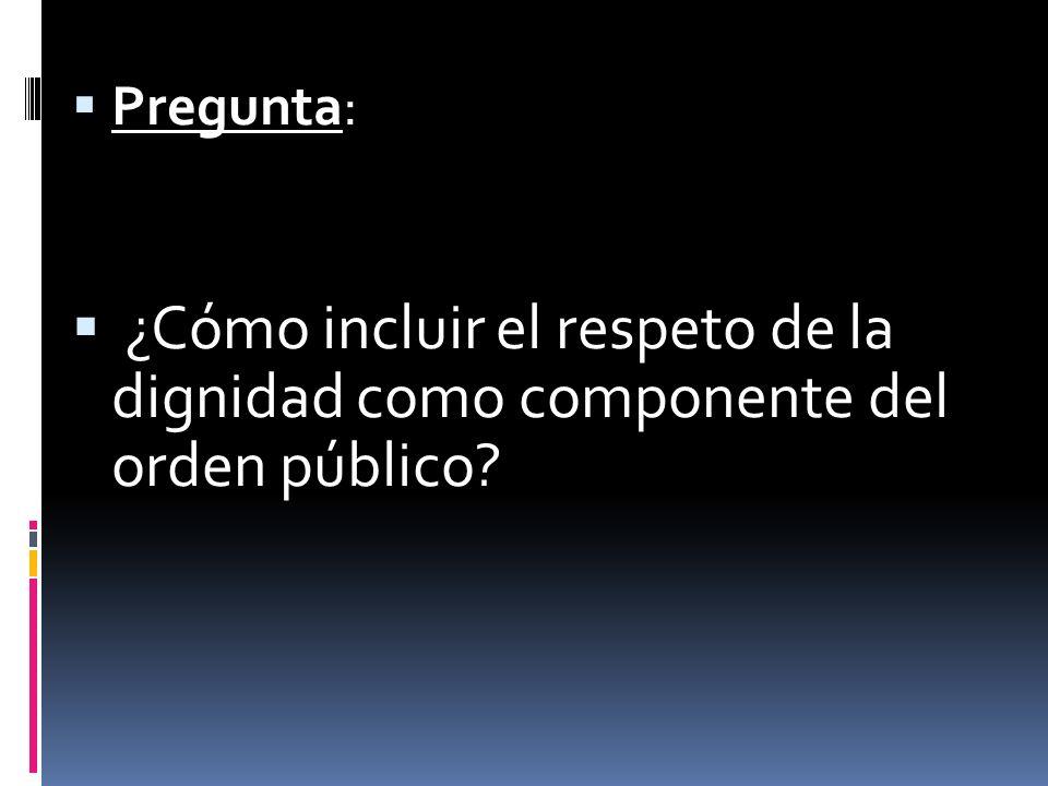 Pregunta: ¿Cómo incluir el respeto de la dignidad como componente del orden público?