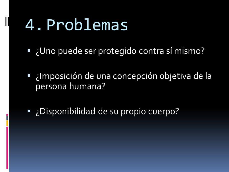 4.Problemas ¿Uno puede ser protegido contra sí mismo? ¿Imposición de una concepción objetiva de la persona humana? ¿Disponibilidad de su propio cuerpo