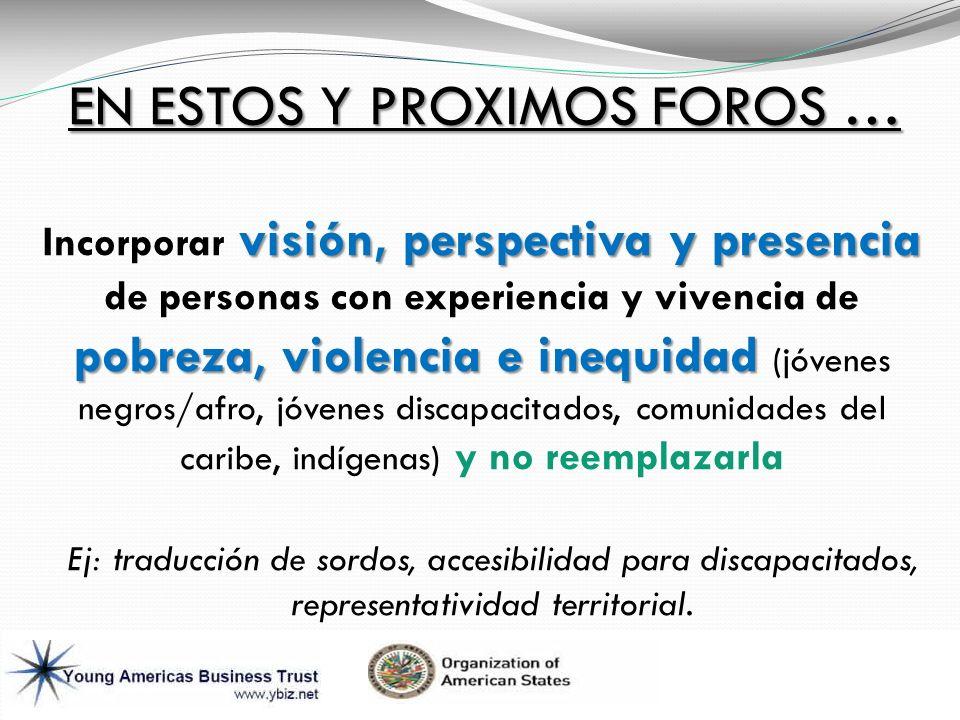 EN ESTOS Y PROXIMOS FOROS … visión, perspectiva y presencia pobreza, violencia e inequidad Incorporar visión, perspectiva y presencia de personas con