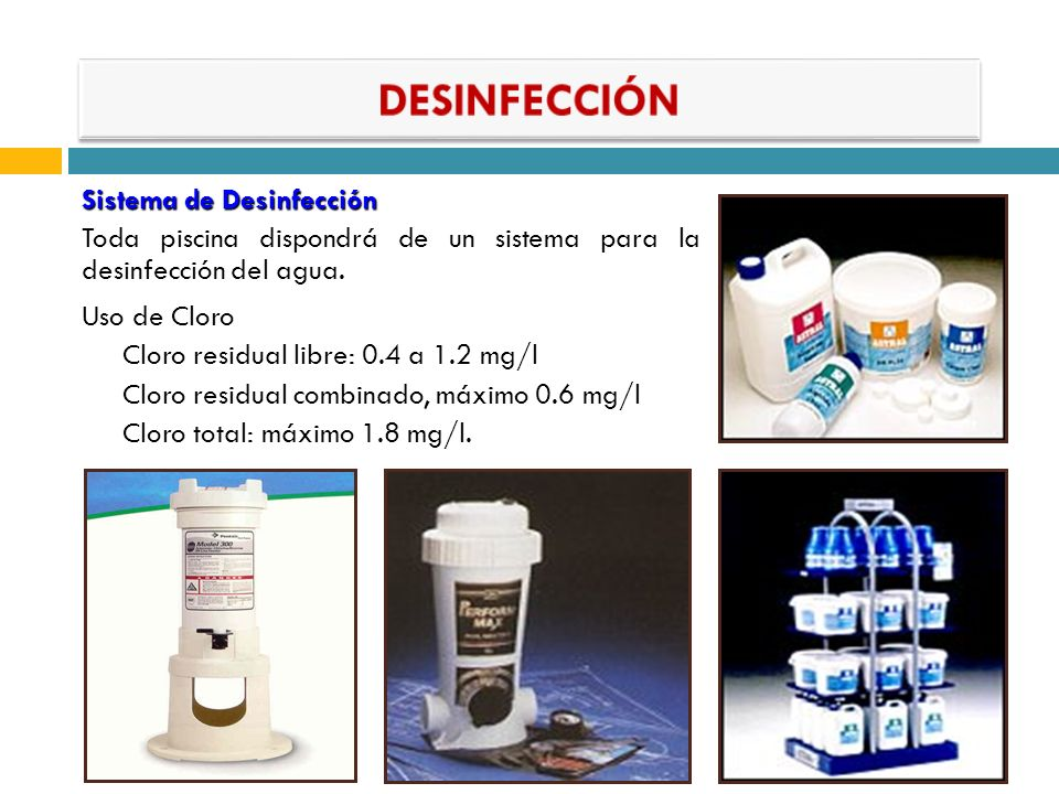 Sistema de Desinfección Toda piscina dispondrá de un sistema para la desinfección del agua. Uso de Cloro Cloro residual libre: 0.4 a 1.2 mg/l Cloro re