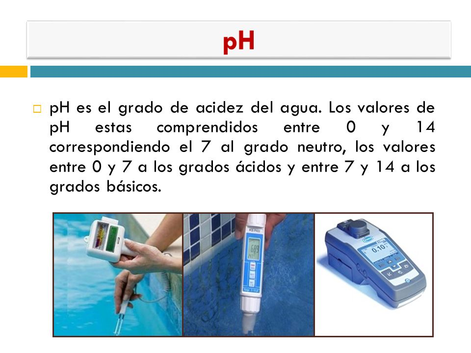 pH es el grado de acidez del agua. Los valores de pH estas comprendidos entre 0 y 14 correspondiendo el 7 al grado neutro, los valores entre 0 y 7 a l