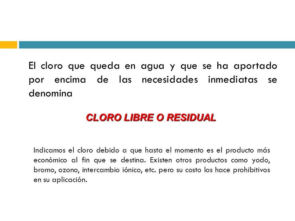 El cloro que queda en agua y que se ha aportado por encima de las necesidades inmediatas se denomina CLORO LIBRE O RESIDUAL Indicamos el cloro debido