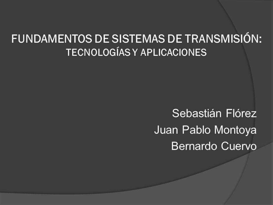 FUNDAMENTOS DE SISTEMAS DE TRANSMISIÓN: TECNOLOGÍAS Y APLICACIONES Sebastián Flórez Juan Pablo Montoya Bernardo Cuervo