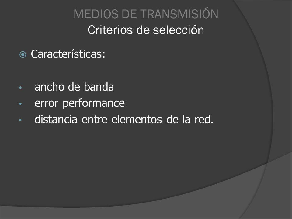 MEDIOS DE TRANSMISIÓN Criterios de selección Características: ancho de banda error performance distancia entre elementos de la red.