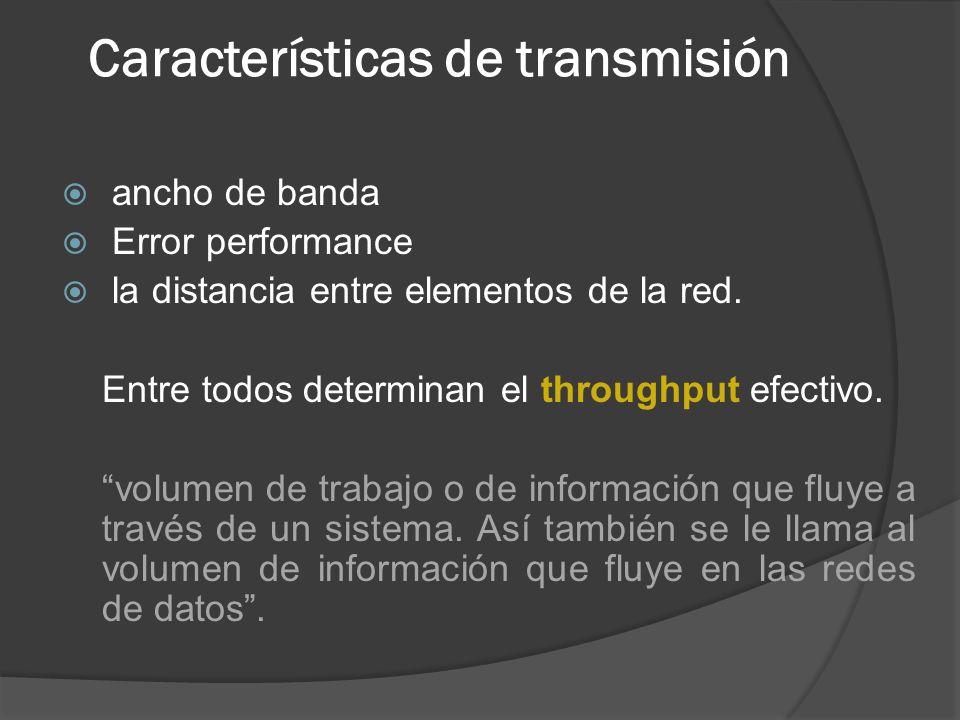 Características de transmisión ancho de banda Error performance la distancia entre elementos de la red. Entre todos determinan el throughput efectivo.