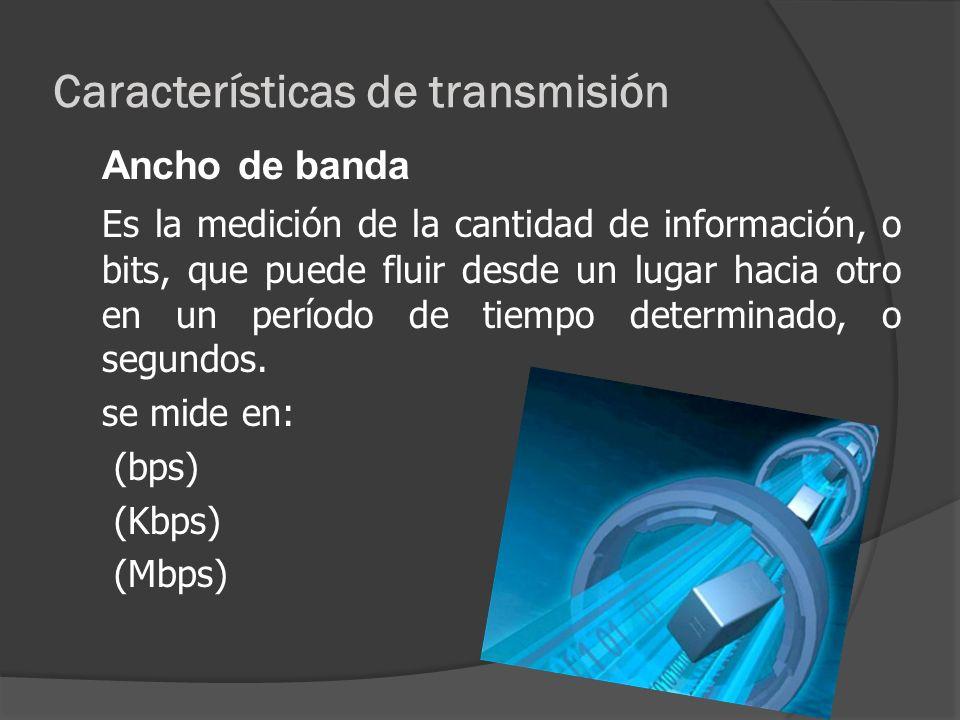 Características de transmisión Ancho de banda Es la medición de la cantidad de información, o bits, que puede fluir desde un lugar hacia otro en un pe