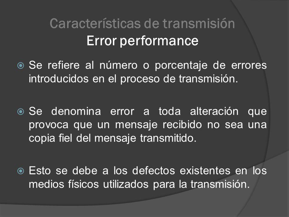 Características de transmisión Error performance Se refiere al número o porcentaje de errores introducidos en el proceso de transmisión. Se denomina e