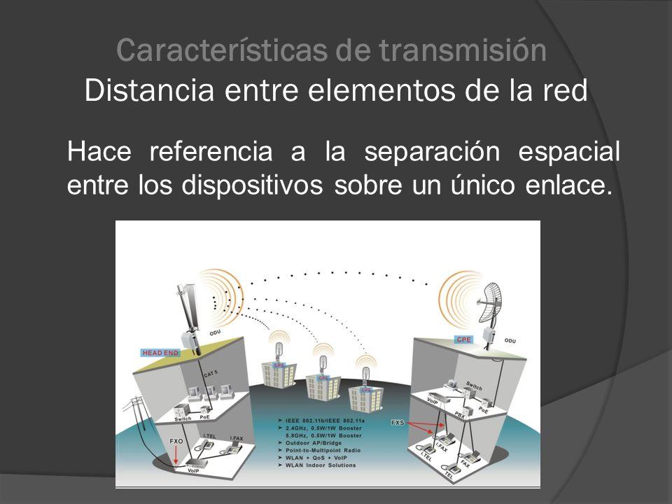 Características de transmisión Distancia entre elementos de la red Hace referencia a la separación espacial entre los dispositivos sobre un único enla