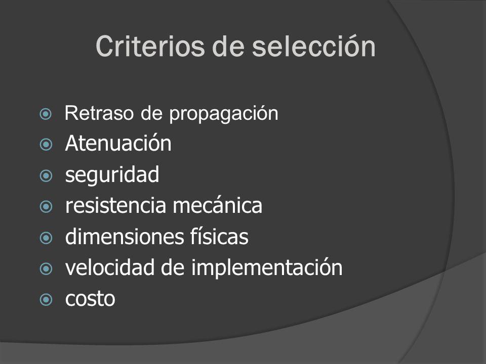 Criterios de selección Retraso de propagación Atenuación seguridad resistencia mecánica dimensiones físicas velocidad de implementación costo