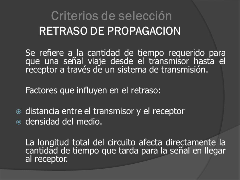 Criterios de selección RETRASO DE PROPAGACION Se refiere a la cantidad de tiempo requerido para que una señal viaje desde el transmisor hasta el recep
