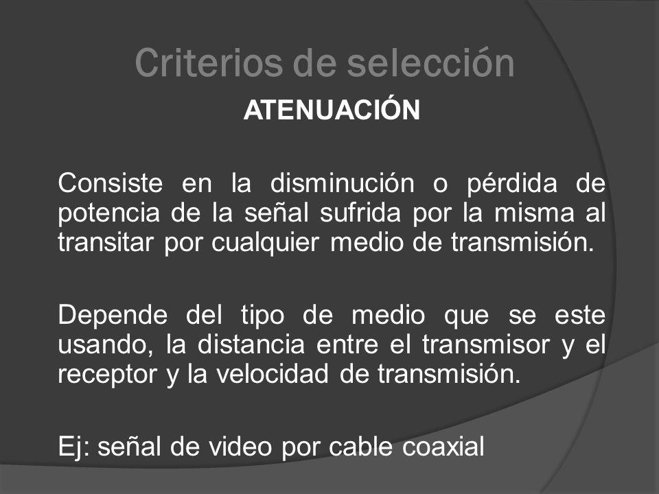Criterios de selección ATENUACIÓN Consiste en la disminución o pérdida de potencia de la señal sufrida por la misma al transitar por cualquier medio d