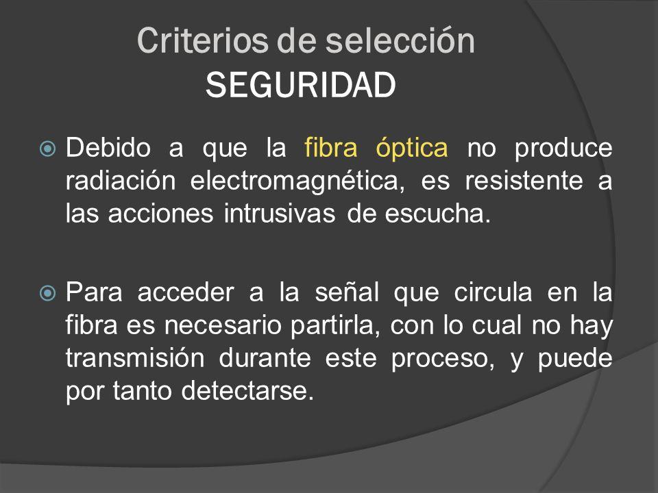 Criterios de selección SEGURIDAD Debido a que la fibra óptica no produce radiación electromagnética, es resistente a las acciones intrusivas de escuch