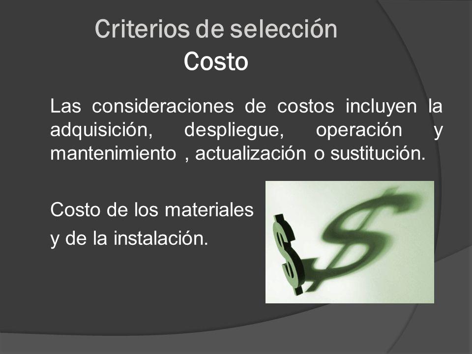 Criterios de selección Costo Las consideraciones de costos incluyen la adquisición, despliegue, operación y mantenimiento, actualización o sustitución