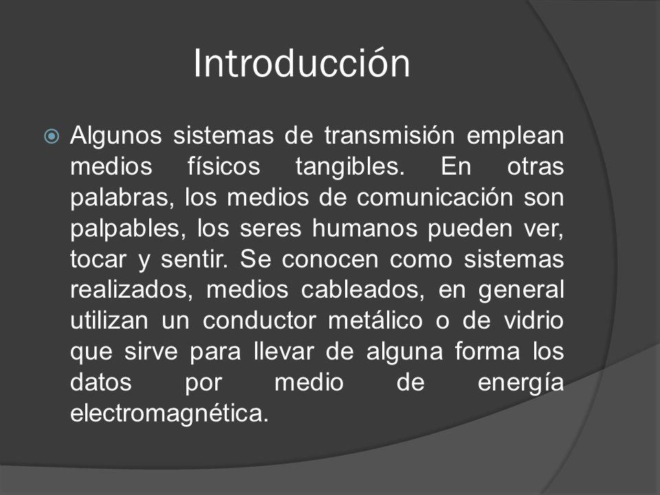 Introducción Algunos sistemas de transmisión emplean medios físicos tangibles. En otras palabras, los medios de comunicación son palpables, los seres