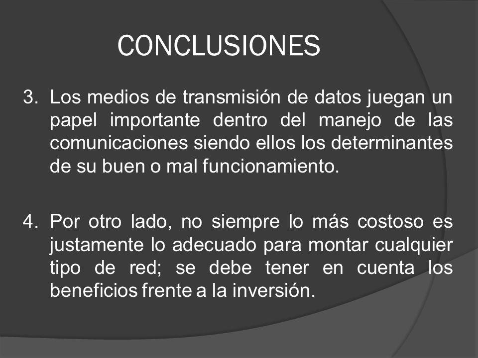 CONCLUSIONES 3.Los medios de transmisión de datos juegan un papel importante dentro del manejo de las comunicaciones siendo ellos los determinantes de