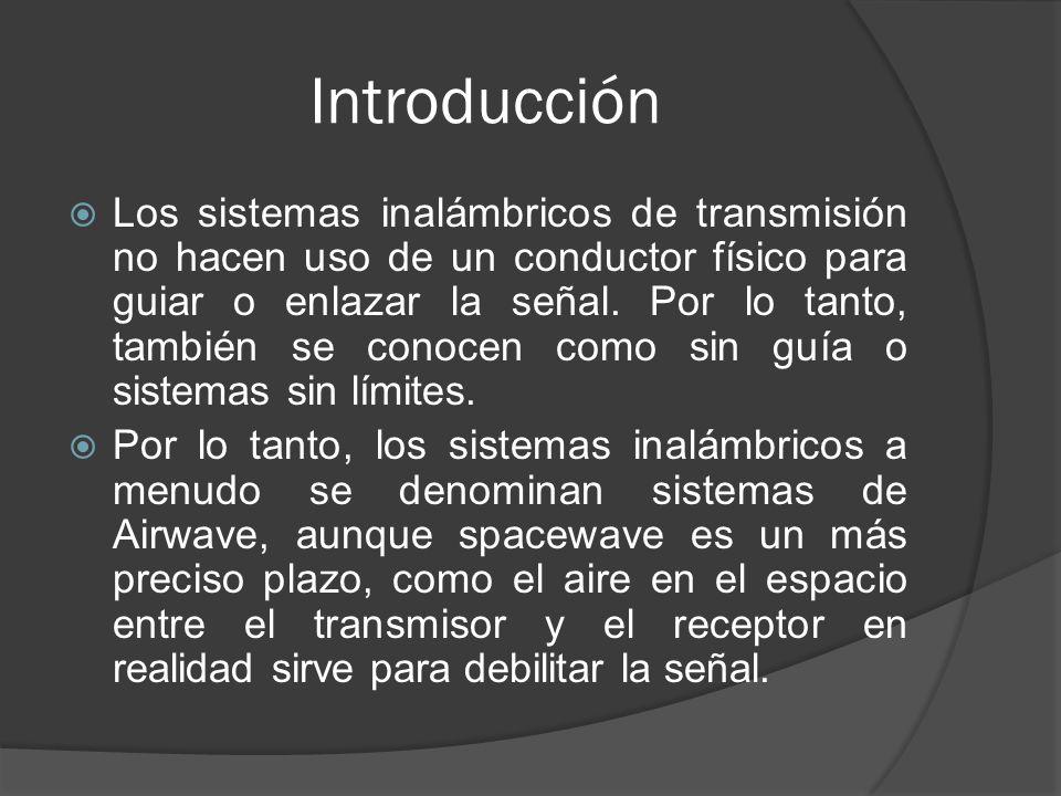 Introducción Los sistemas inalámbricos de transmisión no hacen uso de un conductor físico para guiar o enlazar la señal. Por lo tanto, también se cono