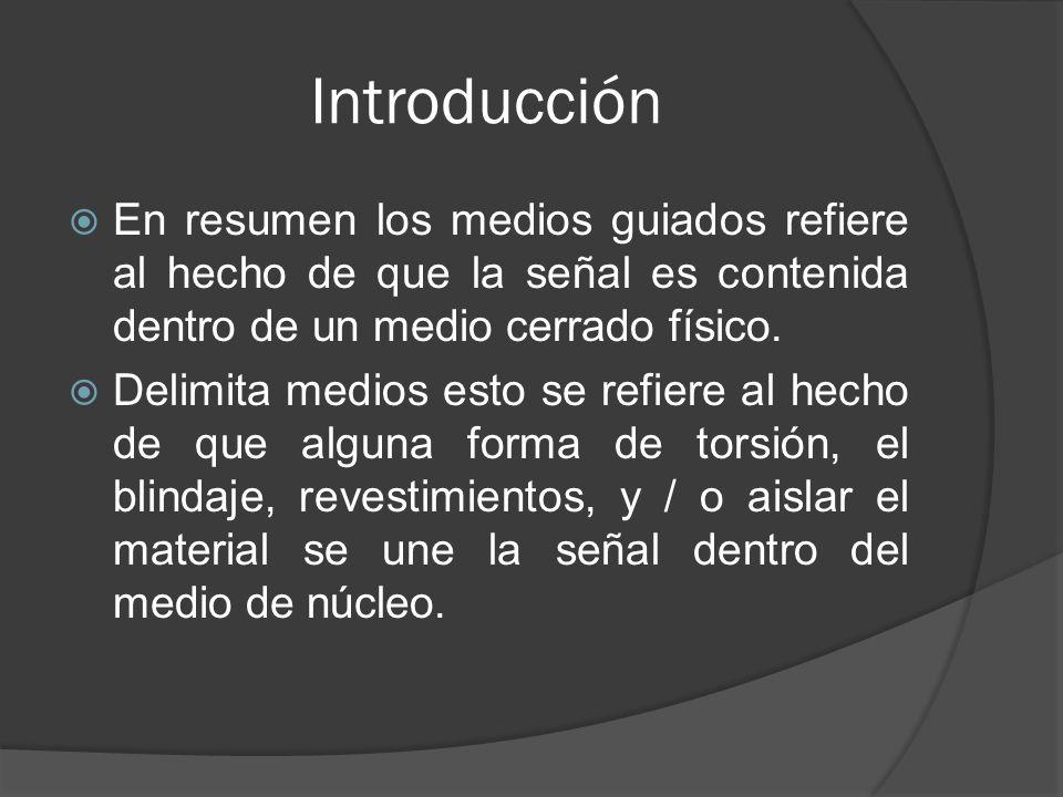 Introducción En resumen los medios guiados refiere al hecho de que la señal es contenida dentro de un medio cerrado físico. Delimita medios esto se re