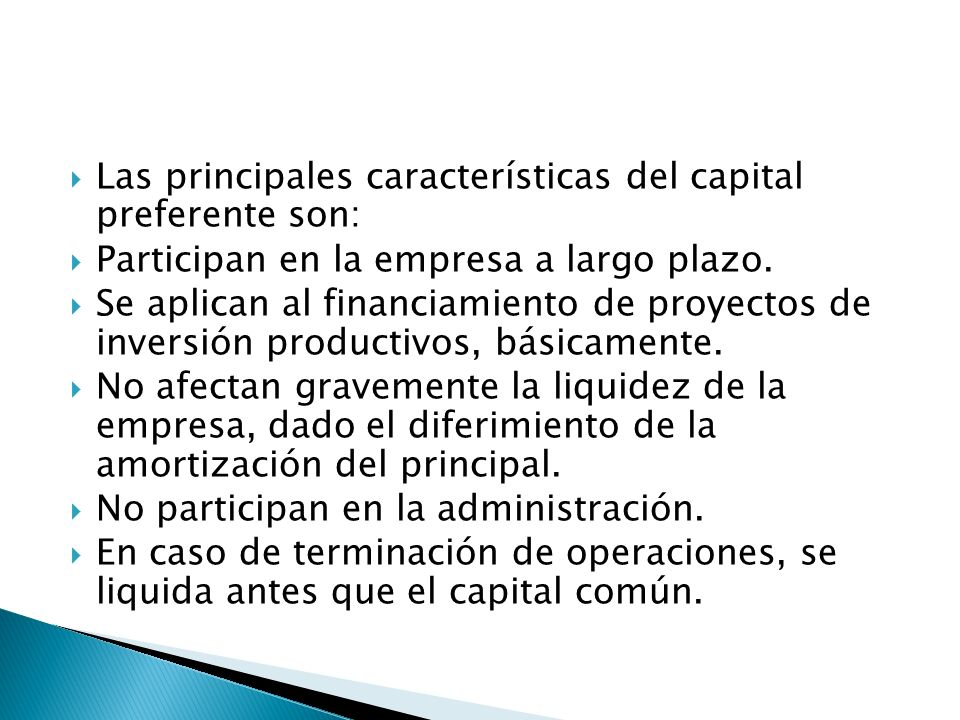 Las principales características del capital preferente son: Participan en la empresa a largo plazo. Se aplican al financiamiento de proyectos de inver