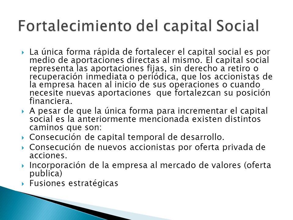 La única forma rápida de fortalecer el capital social es por medio de aportaciones directas al mismo. El capital social representa las aportaciones fi
