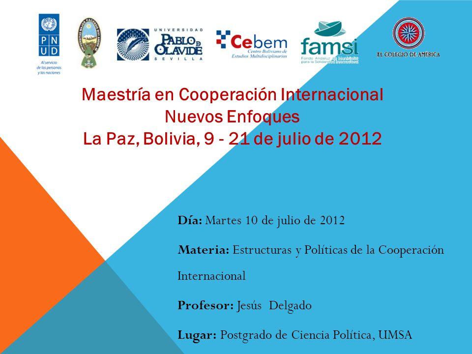 Maestría en Cooperación Internacional Nuevos Enfoques La Paz, Bolivia, 9 - 21 de julio de 2012 Día: Martes 10 de julio de 2012 Materia: Estructuras y
