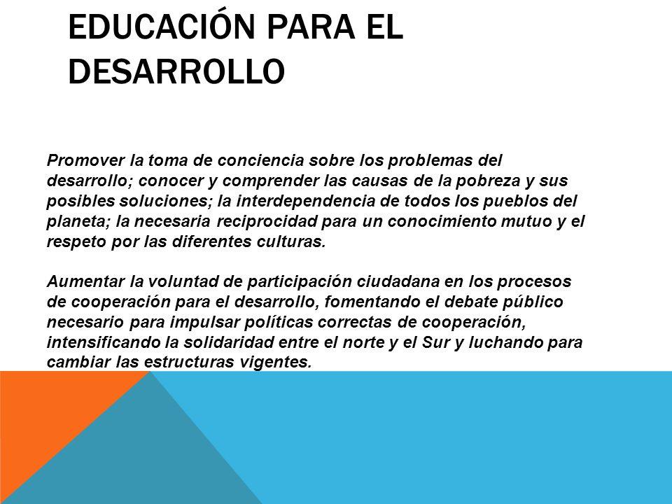 EDUCACIÓN PARA EL DESARROLLO Promover la toma de conciencia sobre los problemas del desarrollo; conocer y comprender las causas de la pobreza y sus po