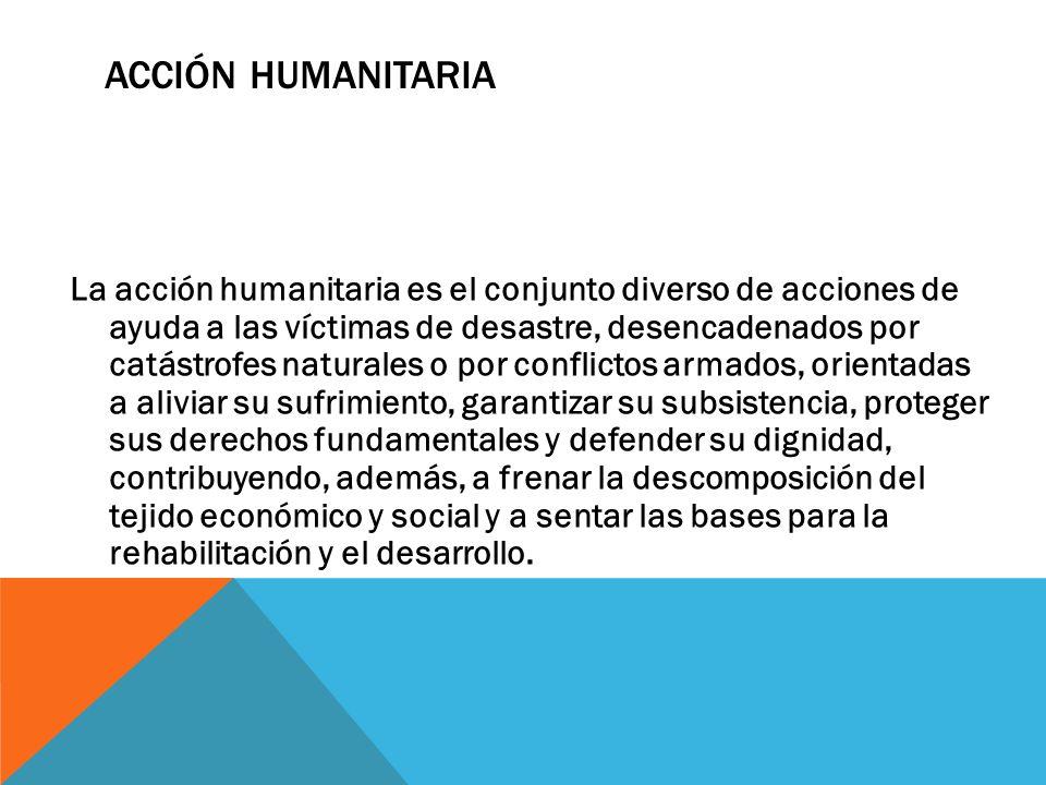 La acción humanitaria es el conjunto diverso de acciones de ayuda a las víctimas de desastre, desencadenados por catástrofes naturales o por conflicto