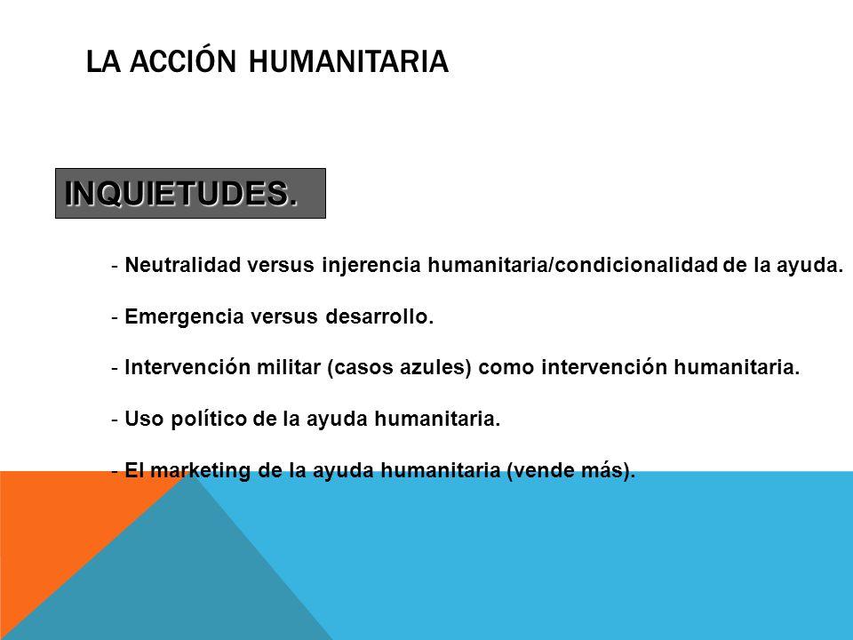 LA ACCIÓN HUMANITARIA INQUIETUDES. - Neutralidad versus injerencia humanitaria/condicionalidad de la ayuda. - Emergencia versus desarrollo. - Interven