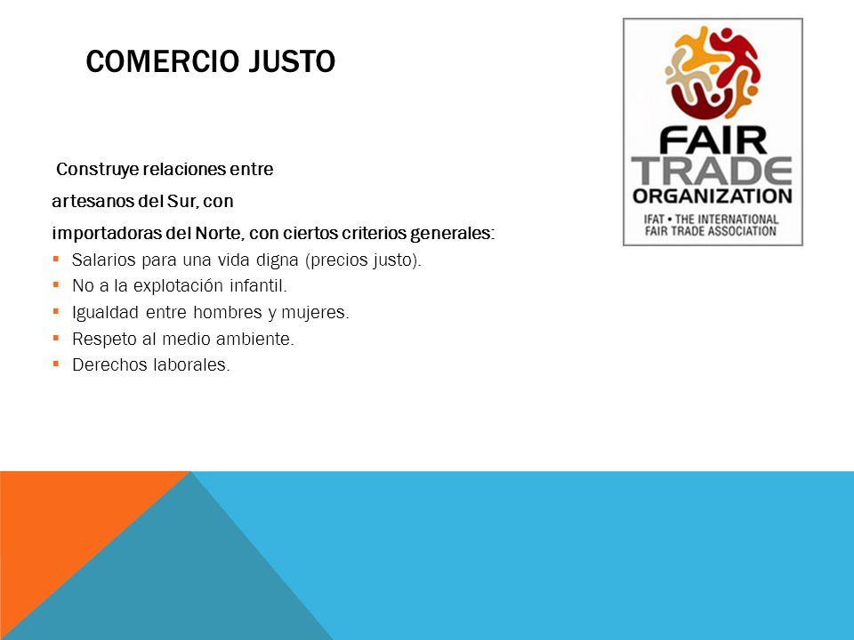 COMERCIO JUSTO Construye relaciones entre artesanos del Sur, con importadoras del Norte, con ciertos criterios generales: Salarios para una vida digna