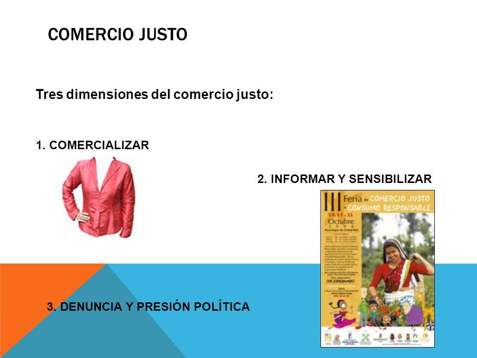 COMERCIO JUSTO Tres dimensiones del comercio justo: 1. COMERCIALIZAR 2. INFORMAR Y SENSIBILIZAR 3. DENUNCIA Y PRESIÓN POLÍTICA