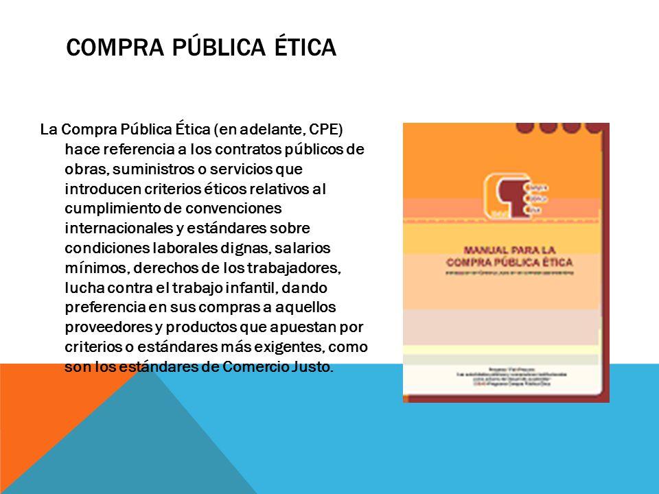 COMPRA PÚBLICA ÉTICA La Compra Pública Ética (en adelante, CPE) hace referencia a los contratos públicos de obras, suministros o servicios que introdu
