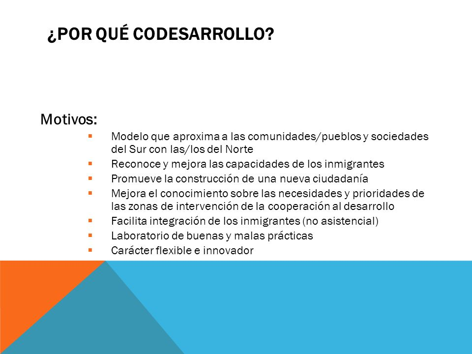 ¿POR QUÉ CODESARROLLO? Motivos: Modelo que aproxima a las comunidades/pueblos y sociedades del Sur con las/los del Norte Reconoce y mejora las capacid