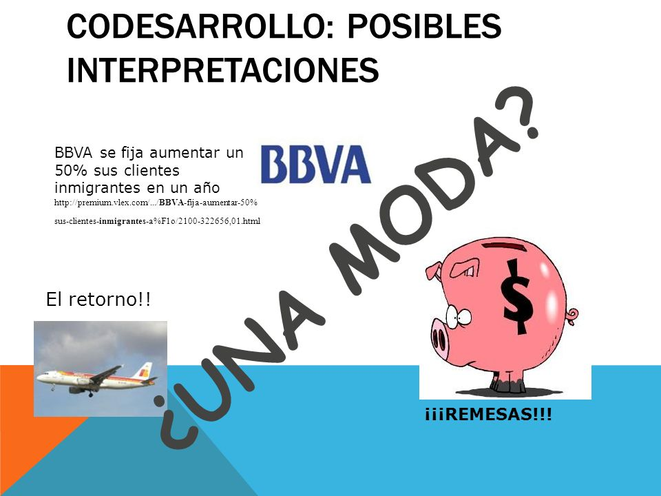 CODESARROLLO: POSIBLES INTERPRETACIONES BBVA se fija aumentar un 50% sus clientes inmigrantes en un año http://premium.vlex.com/.../BBVA-fija-aumentar