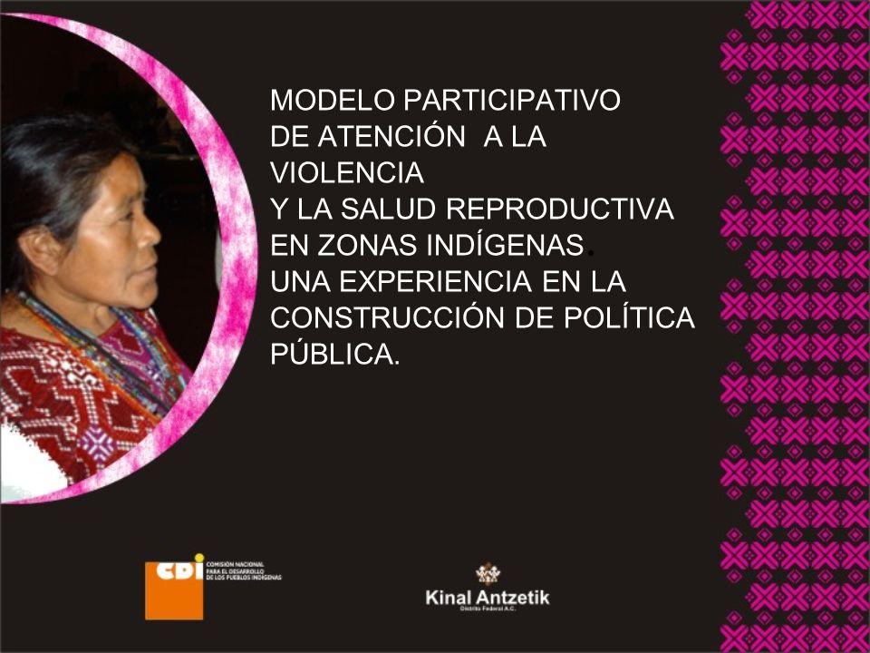MODELO PARTICIPATIVO DE ATENCIÓN A LA VIOLENCIA Y LA SALUD REPRODUCTIVA EN ZONAS INDÍGENAS. UNA EXPERIENCIA EN LA CONSTRUCCIÓN DE POLÍTICA PÚBLICA.