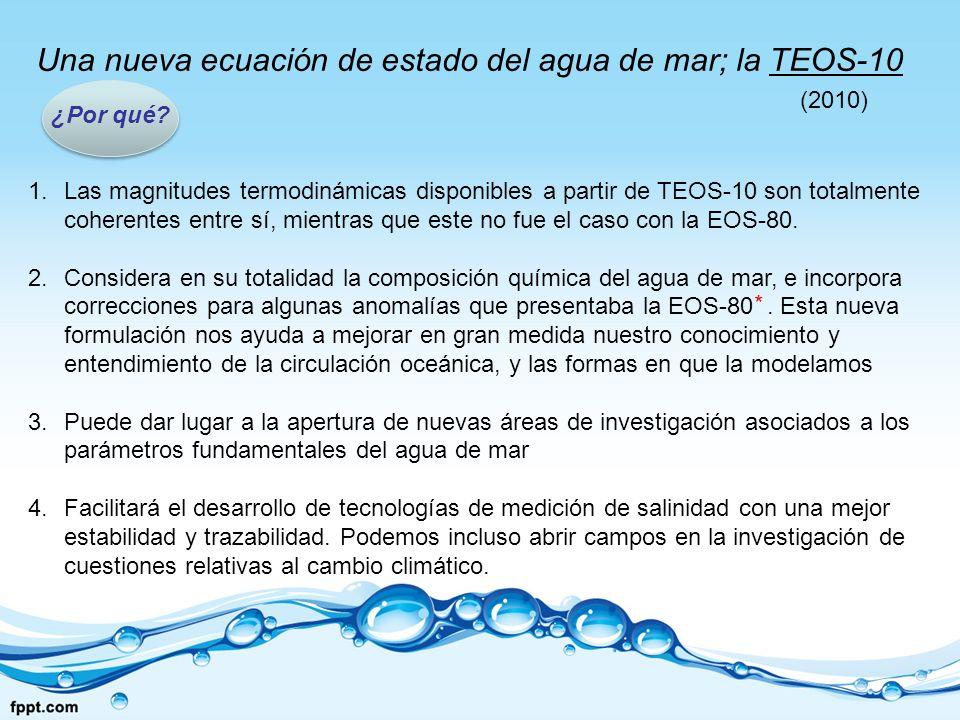 Una nueva ecuación de estado del agua de mar; la TEOS-10 ¿Por qué? (2010) 1.Las magnitudes termodinámicas disponibles a partir de TEOS-10 son totalmen