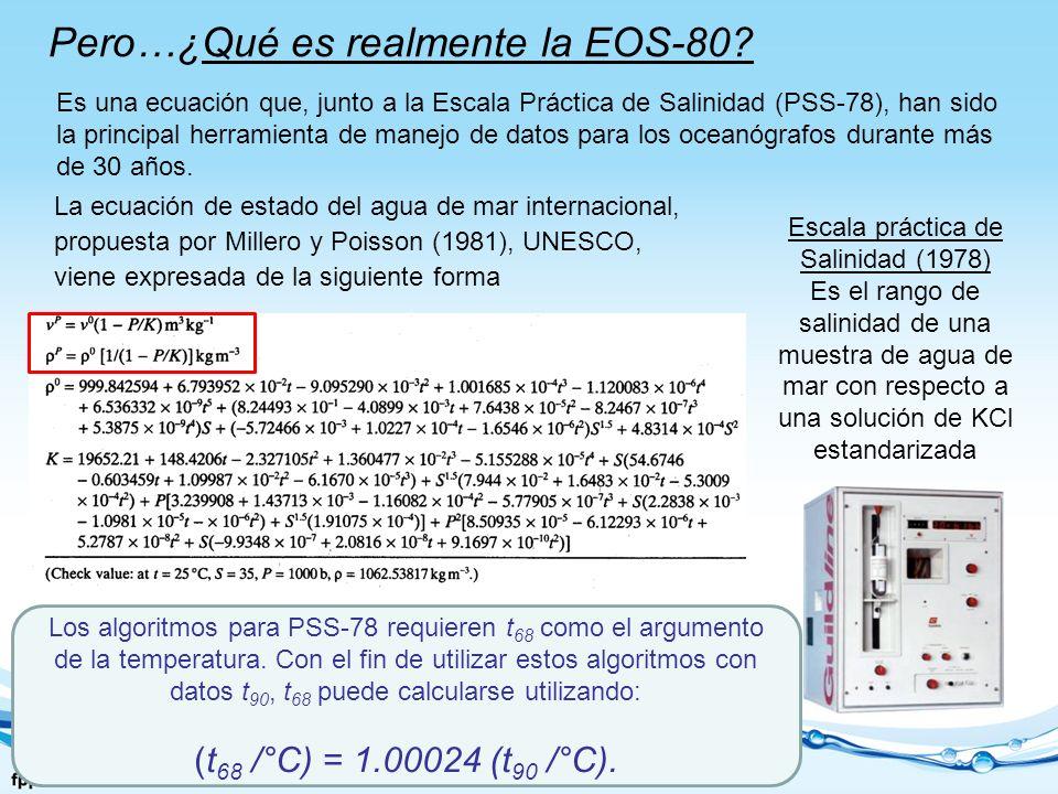 Pero…¿Qué es realmente la EOS-80? Es una ecuación que, junto a la Escala Práctica de Salinidad (PSS-78), han sido la principal herramienta de manejo d