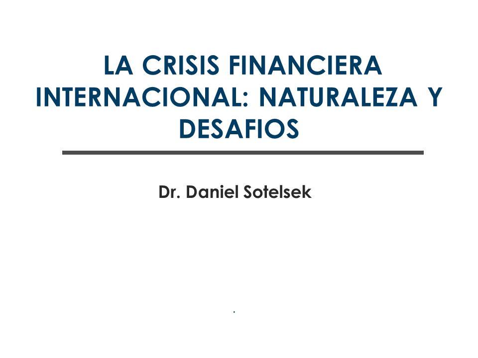 LA CRISIS FINANCIERA INTERNACIONAL: NATURALEZA Y DESAFIOS Dr. Daniel Sotelsek.