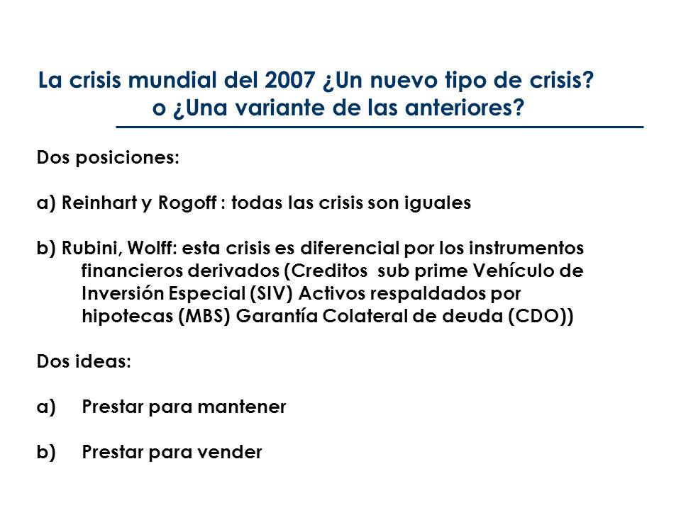 La crisis mundial del 2007 ¿Un nuevo tipo de crisis? o ¿Una variante de las anteriores? Dos posiciones: a) Reinhart y Rogoff : todas las crisis son ig