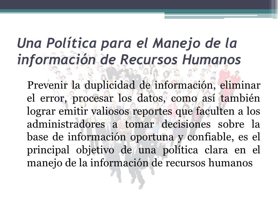 Una Política para el Manejo de la información de Recursos Humanos Prevenir la duplicidad de información, eliminar el error, procesar los datos, como a