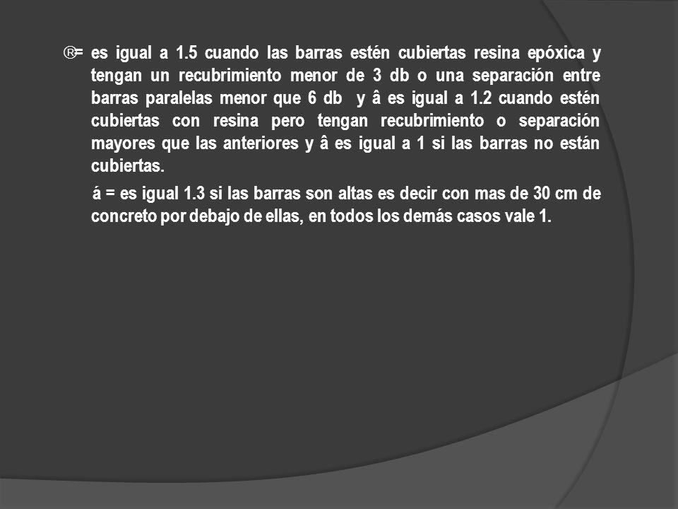 = es igual a 1.5 cuando las barras estén cubiertas resina epóxica y tengan un recubrimiento menor de 3 db o una separación entre barras paralelas menor que 6 db y â es igual a 1.2 cuando estén cubiertas con resina pero tengan recubrimiento o separación mayores que las anteriores y â es igual a 1 si las barras no están cubiertas.