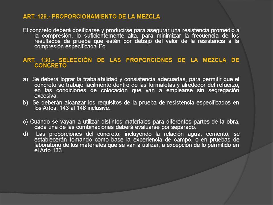 ART. 129.- PROPORCIONAMIENTO DE LA MEZCLA El concreto deberá dosificarse y producirse para asegurar una resistencia promedio a la compresión, lo sufic