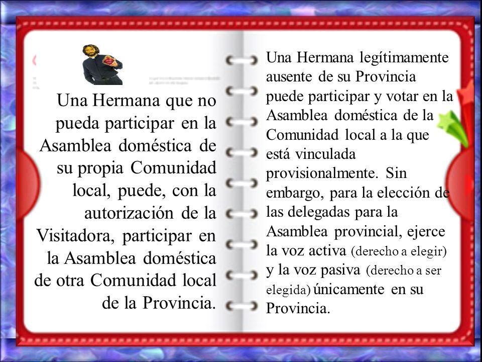 Una Hermana que no pueda participar en la Asamblea doméstica de su propia Comunidad local, puede, con la autorización de la Visitadora, participar en la Asamblea doméstica de otra Comunidad local de la Provincia.