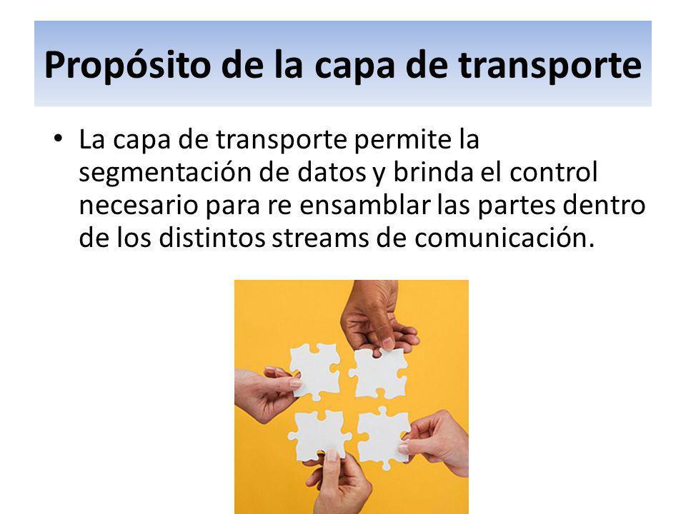 Propósito de la capa de transporte La capa de transporte permite la segmentación de datos y brinda el control necesario para re ensamblar las partes d