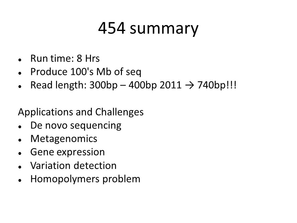 454 summary Run time: 8 Hrs Produce 100's Mb of seq Read length: 300bp – 400bp 2011 740bp!!! Applications and Challenges De novo sequencing Metagenomi