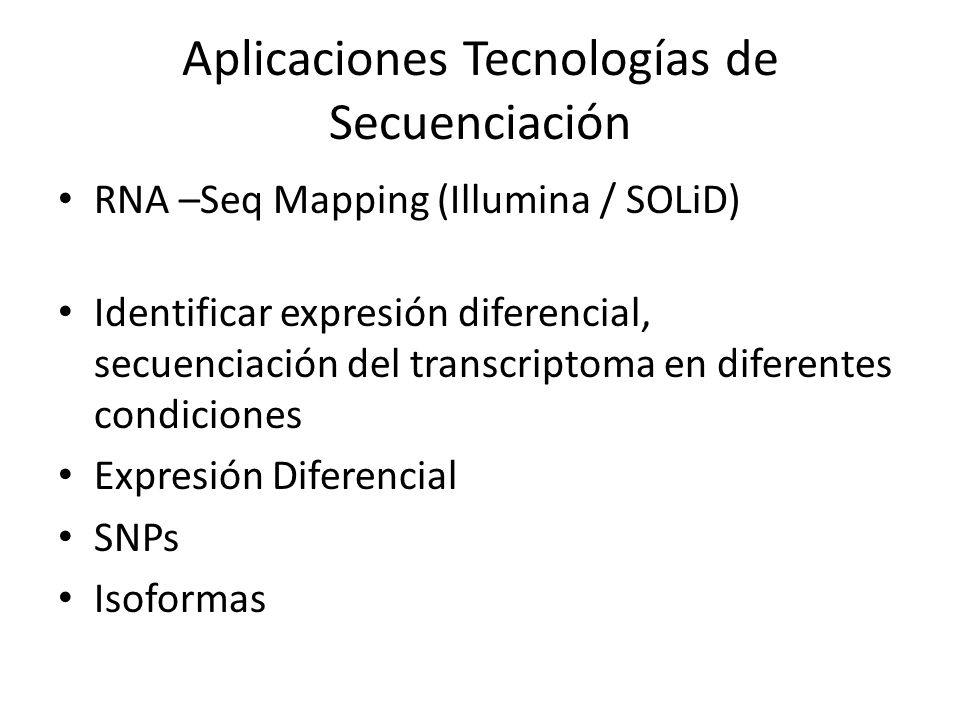 Aplicaciones Tecnologías de Secuenciación RNA –Seq Mapping (Illumina / SOLiD) Identificar expresión diferencial, secuenciación del transcriptoma en di