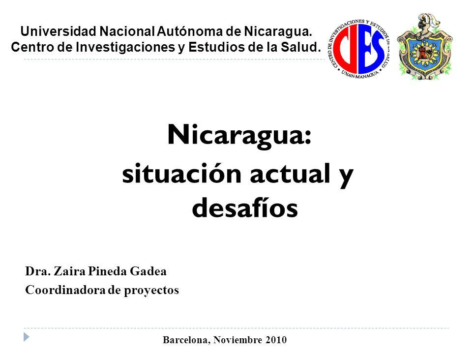 Nicaragua: situación actual y desafíos Dra. Zaira Pineda Gadea Coordinadora de proyectos Barcelona, Noviembre 2010 Universidad Nacional Autónoma de Ni