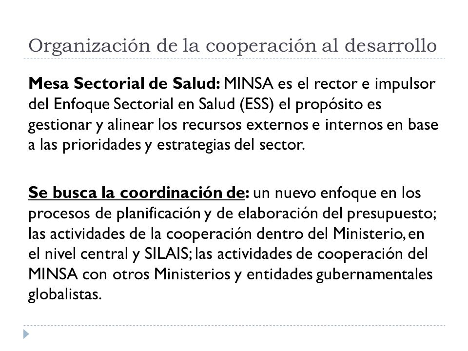 Organización de la cooperación al desarrollo Mesa Sectorial de Salud: MINSA es el rector e impulsor del Enfoque Sectorial en Salud (ESS) el propósito