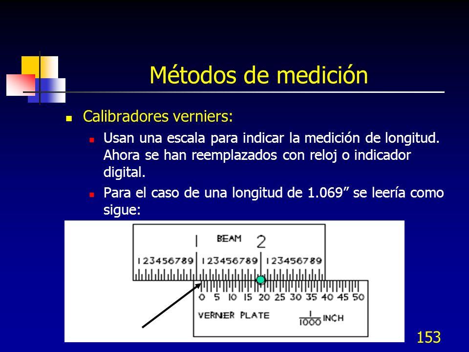 153 Métodos de medición Calibradores verniers: Usan una escala para indicar la medición de longitud. Ahora se han reemplazados con reloj o indicador d