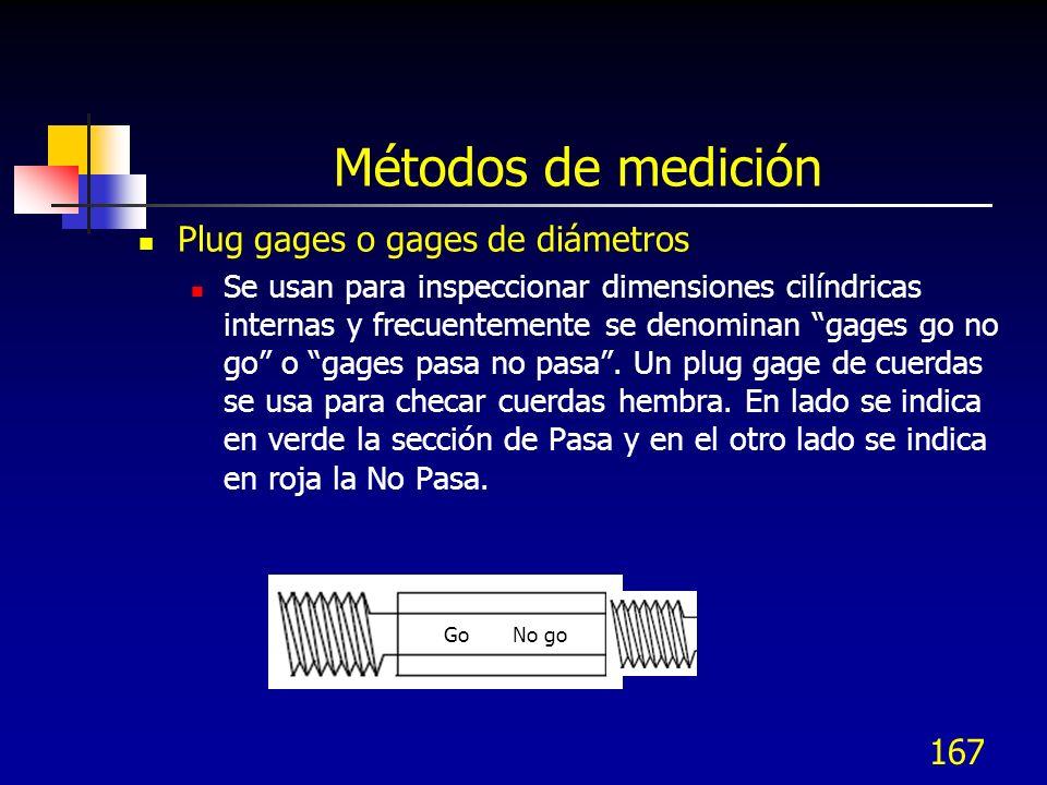 167 Métodos de medición Plug gages o gages de diámetros Se usan para inspeccionar dimensiones cilíndricas internas y frecuentemente se denominan gages