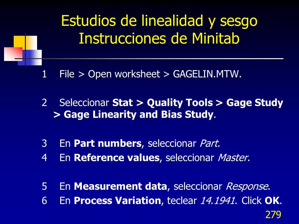 279 Estudios de linealidad y sesgo Instrucciones de Minitab 1 File > Open worksheet > GAGELIN.MTW. 2 Seleccionar Stat > Quality Tools > Gage Study > G